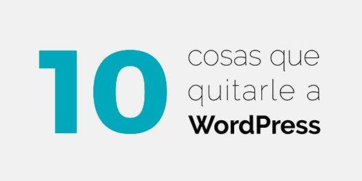 10 Cosas que puedes quitarle a tu WordPress para hacerlo más ligero