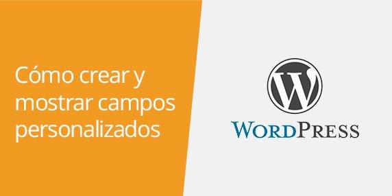 WordPress: Cómo crear y mostrar Custom Fields o campos personalizados